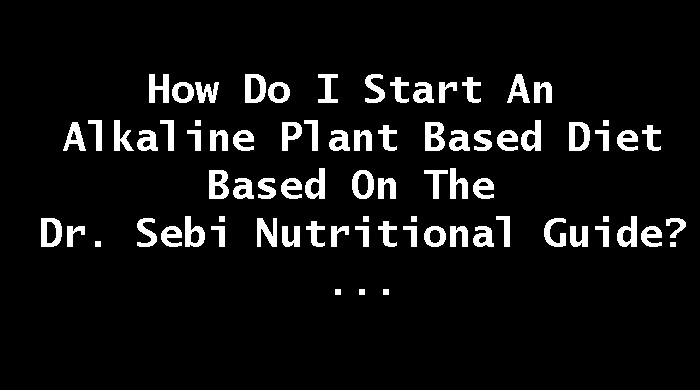 How Do I Start An Alkaline Vegan Diet Based On The Dr. Sebi Nutritional Guide